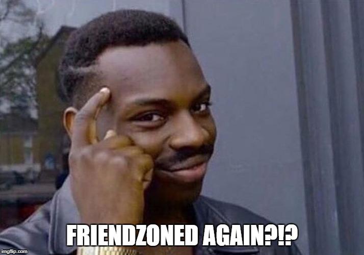 friend-zoned again